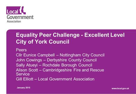 Equality Peer Challenge - Excellent Level City of York Council Peers Cllr Eunice Campbell – Nottingham City Council John Cowings – Derbyshire County Council.