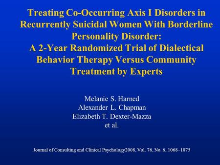Treating Co-Occurring Axis I Disorders in Recurrently Suicidal Women With Borderline Personality Disorder: A 2-Year Randomized Trial of Dialectical Behavior.