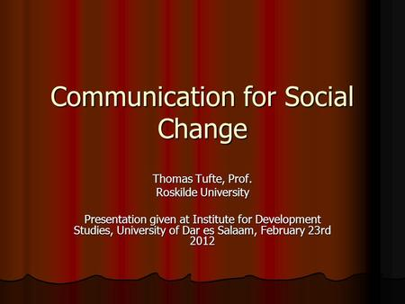 Communication for Social Change Thomas Tufte, Prof. Roskilde University Presentation given at Institute for Development Studies, University of Dar es Salaam,