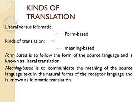 KINDS OF TRANSLATION Literal Versus Idiomatic Form-based kinds of translation: meaning-based Form based is to follow the form of the source language and.
