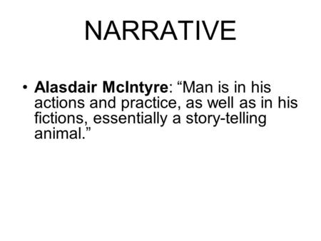 "NARRATIVE Alasdair McIntyre: ""Man is in his actions and practice, as well as in his fictions, essentially a story-telling animal."""
