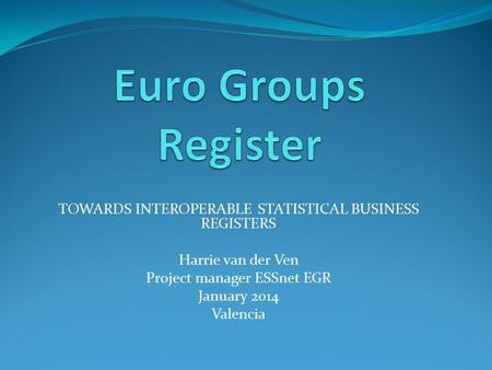 TOWARDS INTEROPERABLE STATISTICAL BUSINESS REGISTERS Harrie van der Ven Project manager ESSnet EGR January 2014 Valencia.