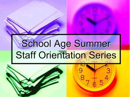 School Age Summer Staff Orientation Series. Goal of the Series The school age summer orientation series has been designed to help you understand the basics.