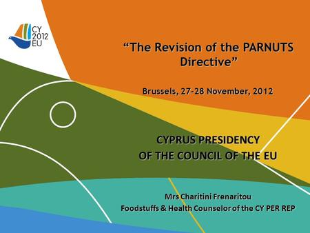 """The Revision of the PARNUTS Directive"" Brussels, 27-28 November, 2012 CYPRUS PRESIDENCY OF THE COUNCIL OF THE EU Mrs Charitini Frenaritou Foodstuffs &"