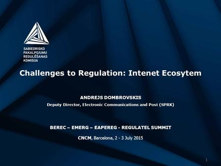 Challenges to Regulation: Intenet Ecosytem ANDREJS DOMBROVSKIS Deputy Director, Electronic Communications and Post (SPRK) BEREC – EMERG – EAPEREG - REGULATEL.