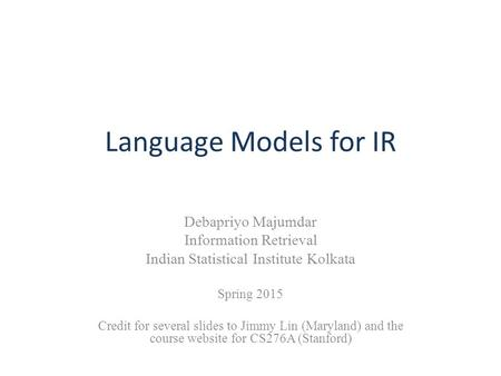 Language Models for IR Debapriyo Majumdar Information Retrieval Indian Statistical Institute Kolkata Spring 2015 Credit for several slides to Jimmy Lin.