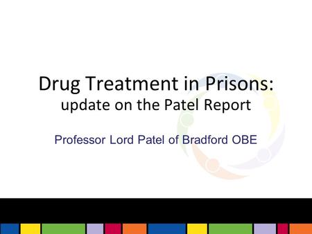 Drug Treatment in Prisons: update on the Patel Report Professor Lord Patel of Bradford OBE.
