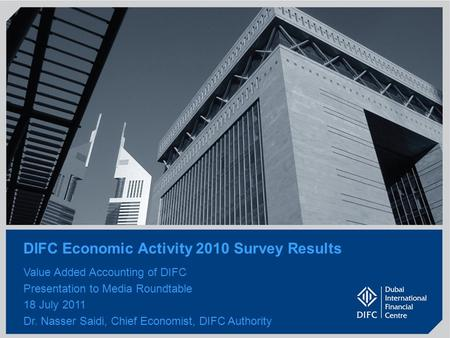 1 DIFC Economic Activity 2010 Survey Results Value Added Accounting of DIFC Presentation to Media Roundtable 18 July 2011 Dr. Nasser Saidi, Chief Economist,
