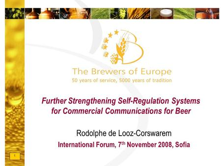 1 Further Strengthening Self-Regulation Systems for Commercial Communications for Beer Rodolphe de Looz-Corswarem International Forum, 7 th November 2008,