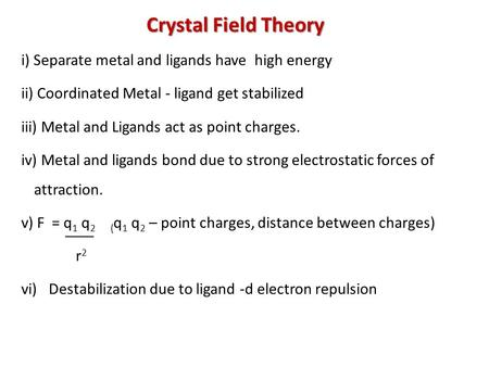 Crystal Field Theory i) Separate metal and ligands have high energy ii) Coordinated Metal - ligand get stabilized iii) Metal and Ligands act as point charges.