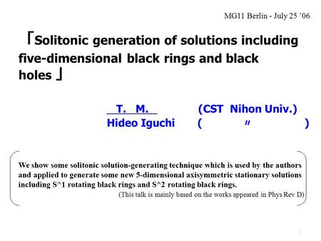 1 「 Solitonic generation of solutions including five-dimensional black rings and black holes 」 T. M. (CST Nihon Univ.) Hideo Iguchi ( 〃 ) We show some.