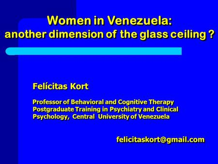 Women in Venezuela: another dimension of the glass ceiling ? Women in Venezuela: another dimension of the glass ceiling ? Felícitas Kort Professor of Behavioral.
