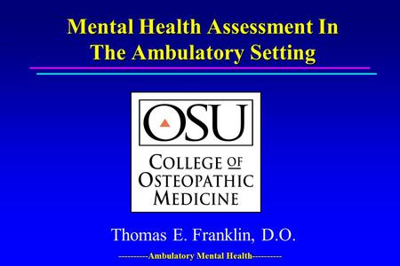 ----------Ambulatory Mental Health---------- Mental Health Assessment In The Ambulatory Setting Thomas E. Franklin, D.O.