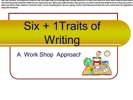 Six + 1Traits of Writing A Work Shop Approach WORK THE CLOCK Unfortunately, as teachers, that's exactly what we do all day. We are given those little.