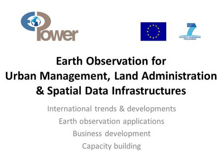 Earth Observation for Urban Management, Land Administration & Spatial Data Infrastructures International trends & developments Earth observation applications.