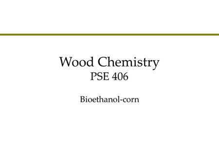 Wood Chemistry PSE 406 Bioethanol-corn. Agenda lCorn to ethanol »Energy balance »Production –Dry milling –Wet milling »Problems.