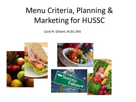 Menu Criteria, Planning & Marketing for HUSSC Carol H. Gilbert, M.Ed, SNS.