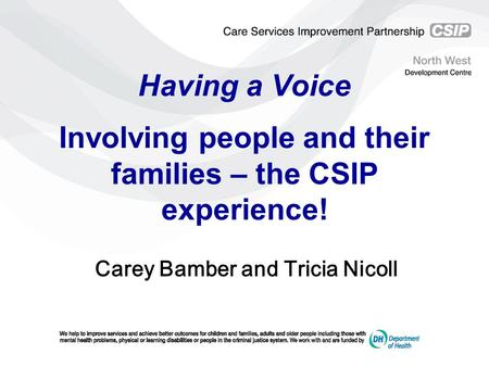 Having a Voice Involving people and their families – the CSIP experience! Carey Bamber and Tricia Nicoll.
