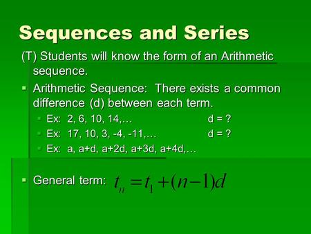 Sequences and Series (T) Students will know the form of an Arithmetic sequence.  Arithmetic Sequence: There exists a common difference (d) between each.
