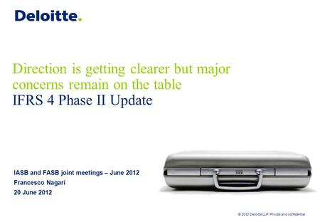 © 2012 Deloitte LLP. Private and confidential Direction is getting clearer but major concerns remain on the table IFRS 4 Phase II Update IASB and FASB.