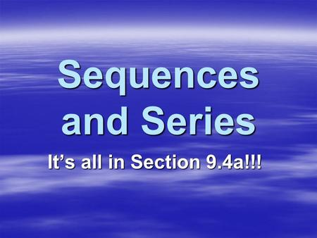 Sequences and Series It's all in Section 9.4a!!!.