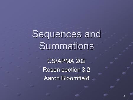 1 Sequences and Summations CS/APMA 202 Rosen section 3.2 Aaron Bloomfield.