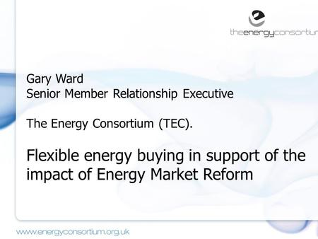 Gary Ward Senior Member Relationship Executive The Energy Consortium (TEC). Flexible energy buying in support of the impact of Energy Market Reform.