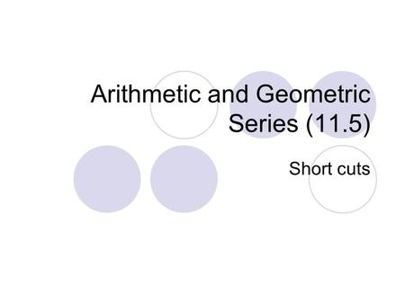 Arithmetic and Geometric Series (11.5) Short cuts.