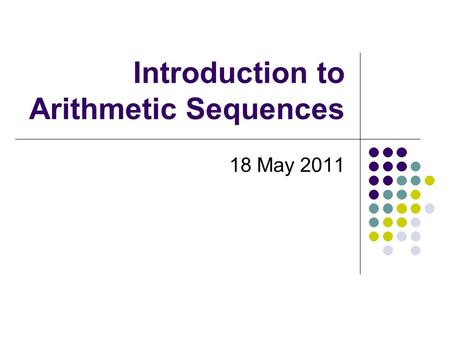 Introduction to Arithmetic Sequences 18 May 2011.