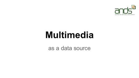 Multimedia as a data source. Multimedia is.. ? ●Media mix, e.g. text, sound and pictures. ●Terms such as: collage, montage, mosaic, mixed media, layers,