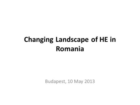 Changing Landscape of HE in Romania Budapest, 10 May 2013.