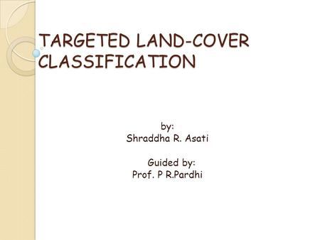 TARGETED LAND-COVER CLASSIFICATION by: Shraddha R. Asati Guided by: Prof. P R.Pardhi.