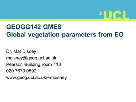 GEOGG142 GMES Global vegetation parameters from EO Dr. Mat Disney Pearson Building room 113 020 7679 0592