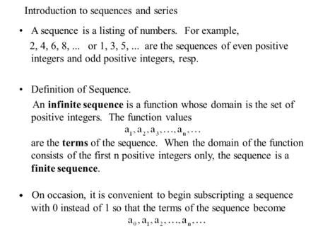 Introduction to sequences and series A sequence is a listing of numbers. For example, 2, 4, 6, 8,... or 1, 3, 5,... are the sequences of even positive.
