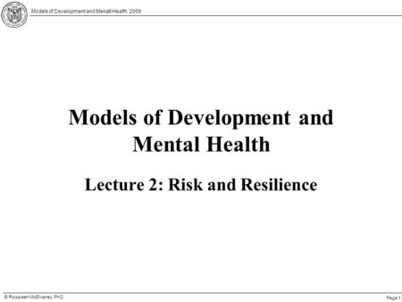 Page 1 © Rosaleen McElvaney, PhD Models of Development and Menatl Health 2009 Models of Development and Mental Health Lecture 2: Risk and Resilience.
