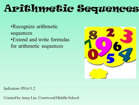 Arithmetic Sequences Indicators: PFA#1,2 Created by Anny Lin, Crestwood Middle School Recognize arithmetic sequences Extend and write formulas for arithmetic.