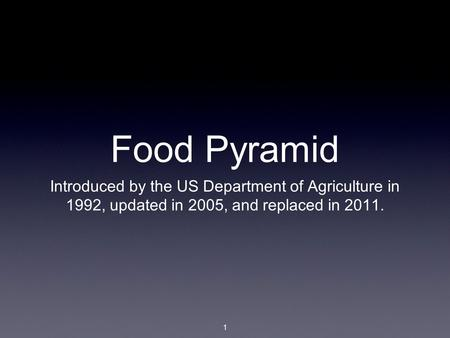 1 Food Pyramid Introduced by the US Department of Agriculture in 1992, updated in 2005, and replaced in 2011.