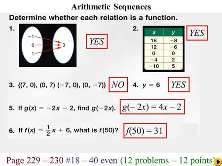 Page 229 – 230 #18 – 40 even (12 problems – 12 points) Math Pacing Arithmetic Sequences YES YES NOYES g(– 2x) = 4x – 2 f(50) = 31.