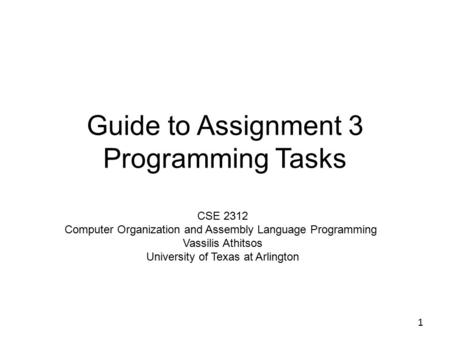 Guide to Assignment 3 Programming Tasks 1 CSE 2312 Computer Organization and Assembly Language Programming Vassilis Athitsos University of Texas at Arlington.