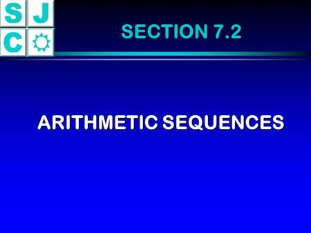 SECTION 7.2 ARITHMETIC SEQUENCES. (a) 5, 9, 13, 17, 21,25 (b) 2, 2.5, 3, 3.5, 4, 4, 4.5 4.5 (c) 8, 5, 2, - 1, - 4, - 7 Adding 4 Adding.5 Adding - 3 Arithmetic.