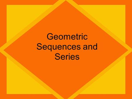 Geometric Sequences and Series. Arithmetic Sequences ADD To get next term Geometric Sequences MULTIPLY To get next term Arithmetic Series Sum of Terms.