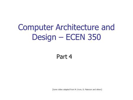 Computer Architecture and Design – ECEN 350 Part 4 [Some slides adapted from M. Irwin, D. Paterson and others]