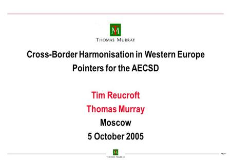 Page 1 Cross-Border Harmonisation in Western Europe Pointers for the AECSD Tim Reucroft Thomas Murray Moscow 5 October 2005.