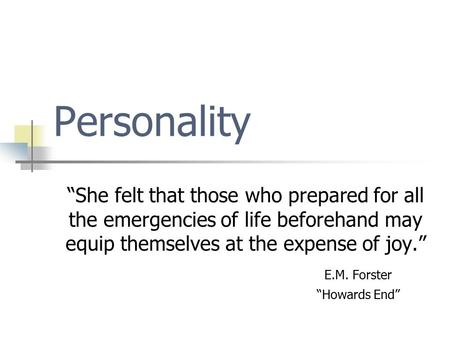 "Personality ""She felt that those who prepared for all the emergencies of life beforehand may equip themselves at the expense of joy."" E.M. Forster ""Howards."