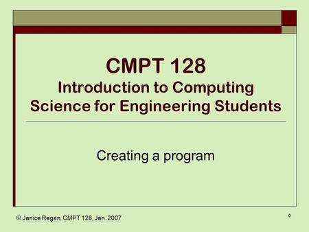 © Janice Regan, CMPT 128, Jan. 2007 0 CMPT 128 Introduction to Computing Science for Engineering Students Creating a program.
