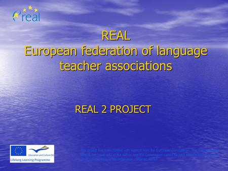 REAL European federation of language teacher associations REAL 2 PROJECT This project has been funded with support from the European Commission. This communication.