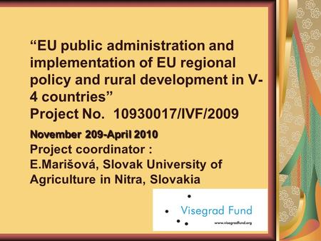 "November 209-April 2010 ""EU public administration and implementation of EU regional policy and rural development in V- 4 countries"" Project No. 10930017/IVF/2009."
