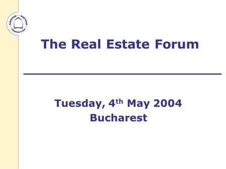 The Real Estate Forum Tuesday, 4 th May 2004 Bucharest.