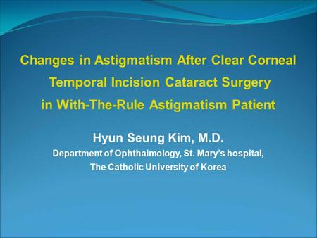 Hyun Seung Kim, M.D. Department of Ophthalmology, St. Mary's hospital, The Catholic University of Korea Changes in Astigmatism After Clear Corneal Temporal.