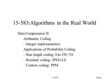 15-853Page1 15-583:Algorithms in the Real World Data Compression II Arithmetic Coding – Integer implementation Applications of Probability Coding – Run.
